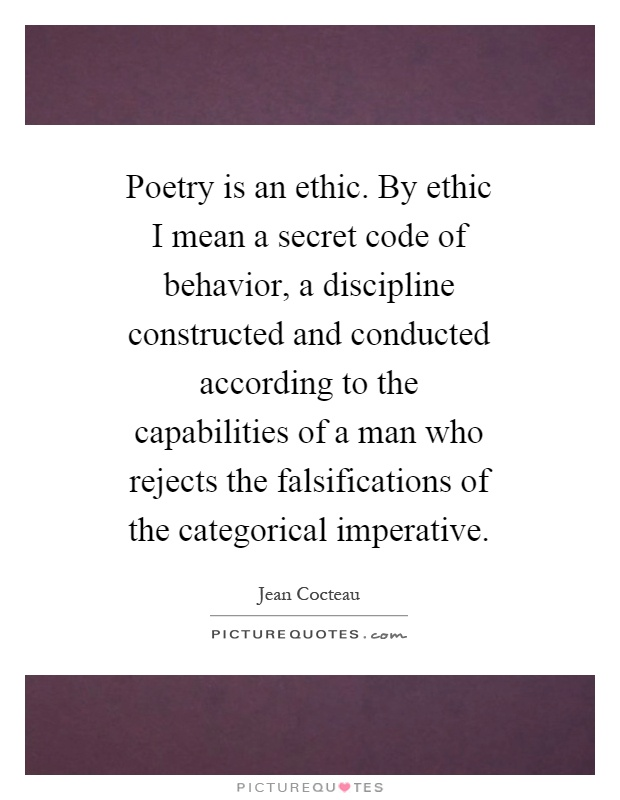 Poetry is an ethic. By ethic I mean a secret code of behavior, a discipline constructed and conducted according to the capabilities of a man who rejects the falsifications of the categorical imperative Picture Quote #1