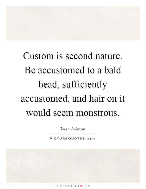 Custom is second nature. Be accustomed to a bald head, sufficiently accustomed, and hair on it would seem monstrous Picture Quote #1