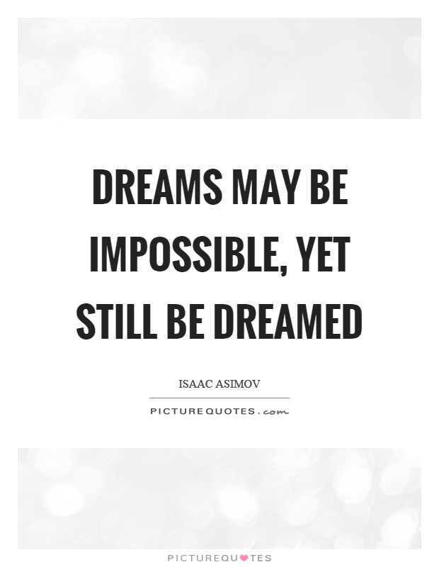Dreams may be impossible, yet still be dreamed Picture Quote #1