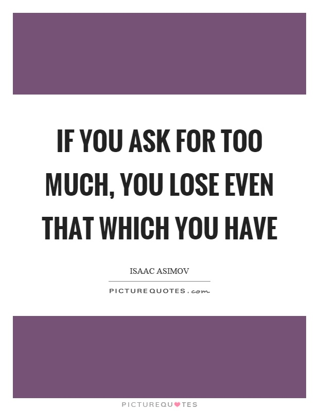 If you ask for too much, you lose even that which you have Picture Quote #1