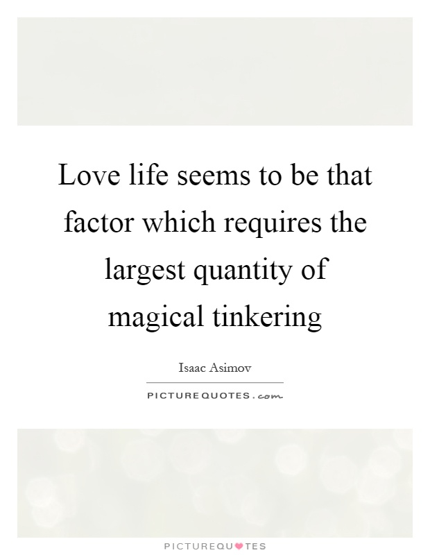 Love life seems to be that factor which requires the largest quantity of magical tinkering Picture Quote #1