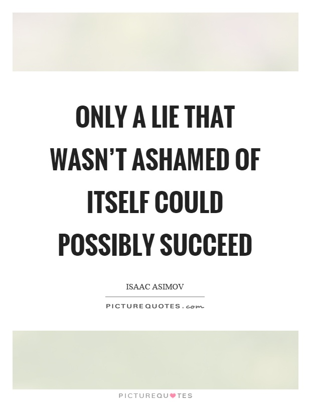 Only a lie that wasn't ashamed of itself could possibly succeed Picture Quote #1