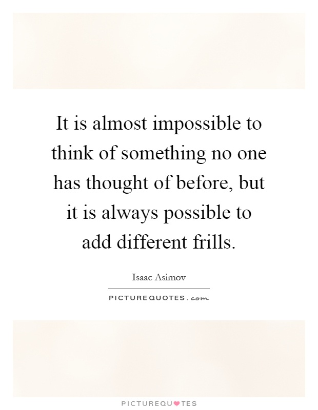 It is almost impossible to think of something no one has thought of before, but it is always possible to add different frills Picture Quote #1