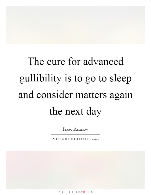 The cure for advanced gullibility is to go to sleep and consider matters again the next day Picture Quote #1