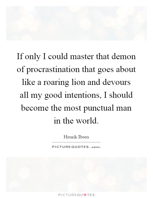 If only I could master that demon of procrastination that goes about like a roaring lion and devours all my good intentions, I should become the most punctual man in the world Picture Quote #1
