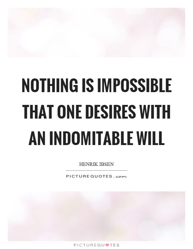Nothing is impossible that one desires with an indomitable will Picture Quote #1