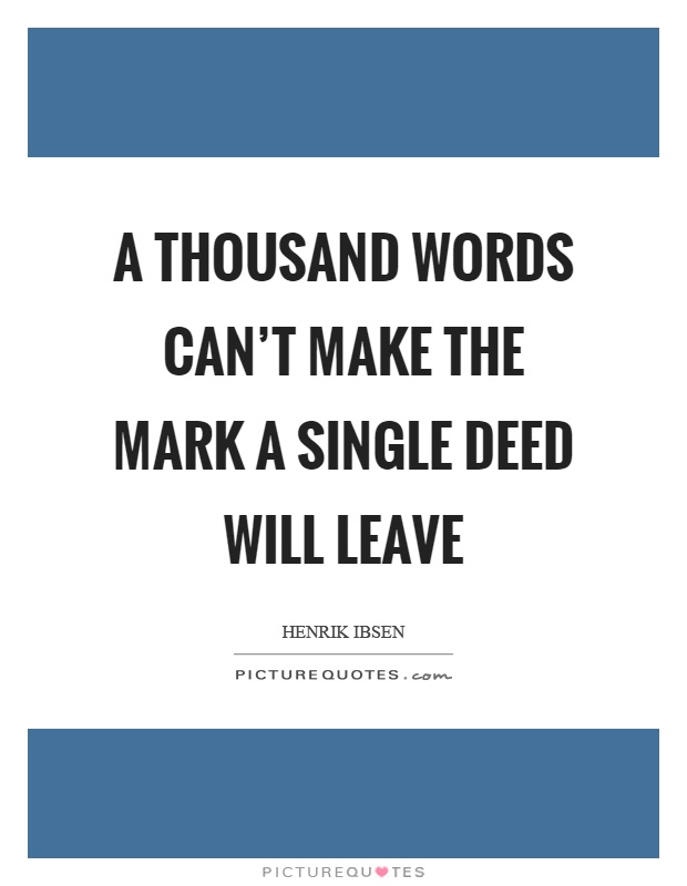A thousand words can't make the mark a single deed will leave Picture Quote #1