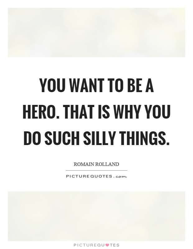 You want to be a hero. That is why you do such silly things Picture Quote #1