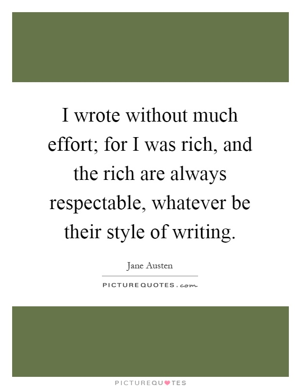 I wrote without much effort; for I was rich, and the rich are always respectable, whatever be their style of writing Picture Quote #1