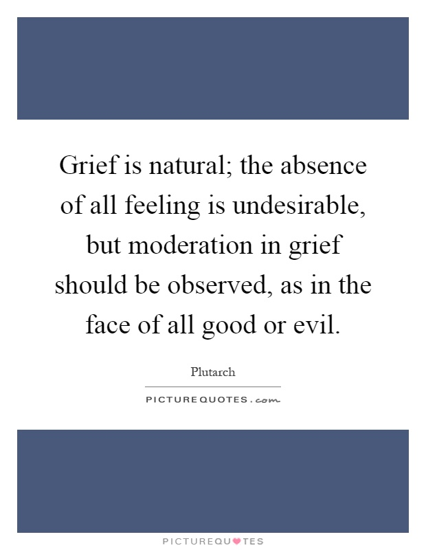 Grief is natural; the absence of all feeling is undesirable, but moderation in grief should be observed, as in the face of all good or evil Picture Quote #1
