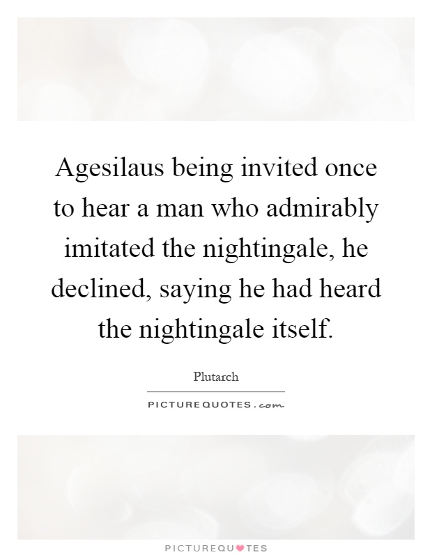 Agesilaus being invited once to hear a man who admirably imitated the nightingale, he declined, saying he had heard the nightingale itself Picture Quote #1