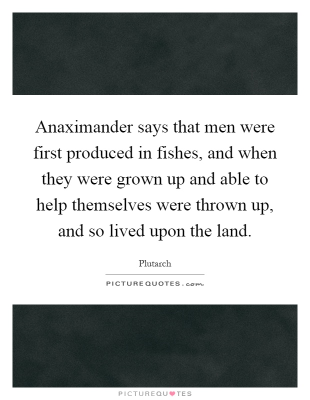 Anaximander says that men were first produced in fishes, and when they were grown up and able to help themselves were thrown up, and so lived upon the land Picture Quote #1