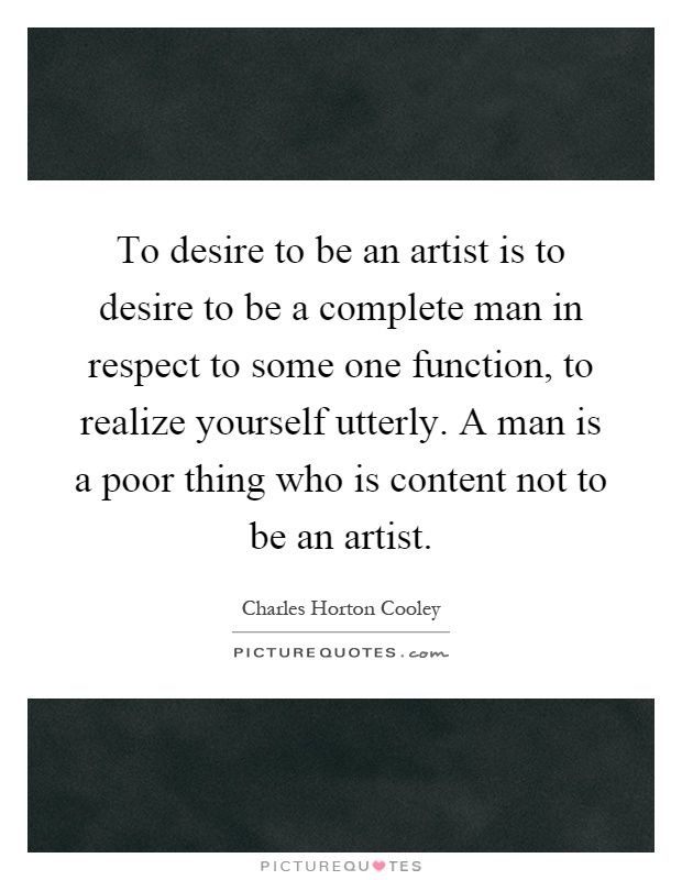 To desire to be an artist is to desire to be a complete man in respect to some one function, to realize yourself utterly. A man is a poor thing who is content not to be an artist Picture Quote #1