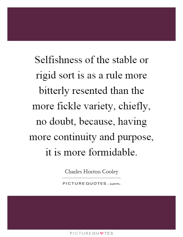 Selfishness of the stable or rigid sort is as a rule more bitterly resented than the more fickle variety, chiefly, no doubt, because, having more continuity and purpose, it is more formidable Picture Quote #1