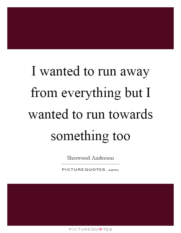 I wanted to run away from everything but I wanted to run towards something too Picture Quote #1