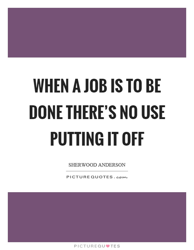 When a job is to be done there's no use putting it off Picture Quote #1