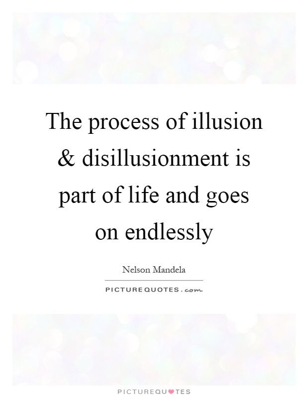 The process of illusion and disillusionment is part of life and goes on endlessly Picture Quote #1
