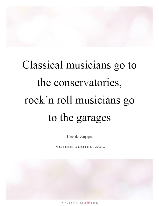 Classical musicians go to the conservatories, rock´n roll musicians go to the garages Picture Quote #1