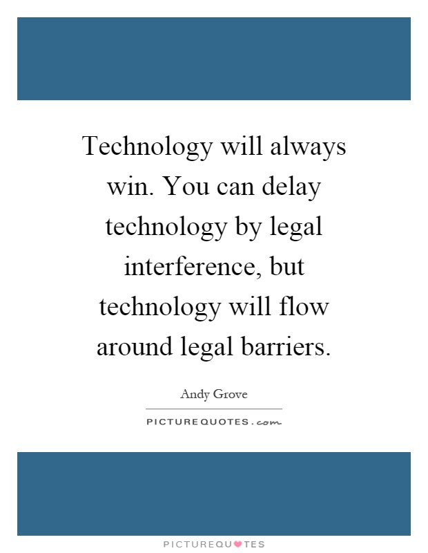 Technology will always win. You can delay technology by legal interference, but technology will flow around legal barriers Picture Quote #1