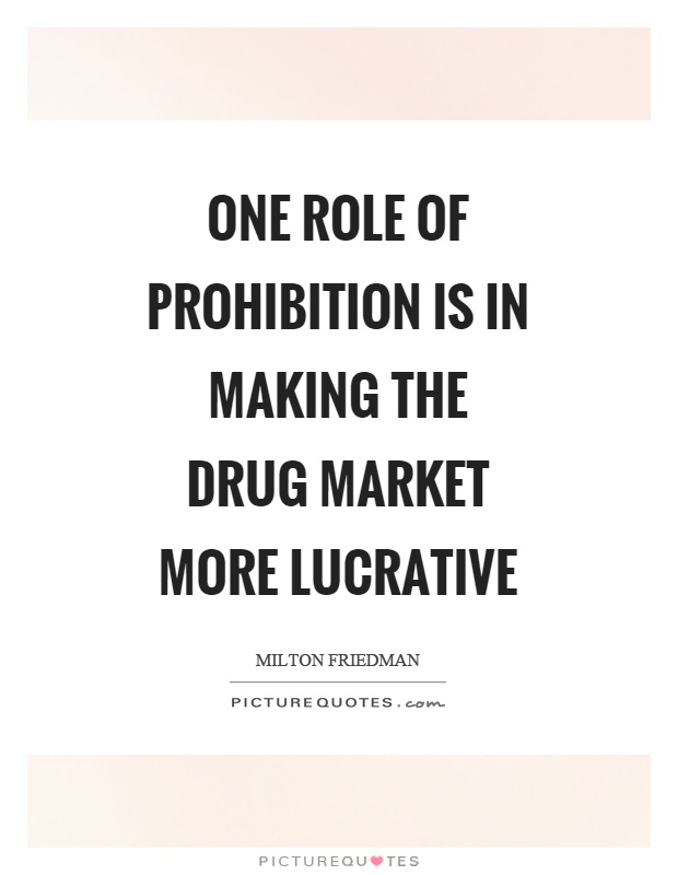 One role of prohibition is in making the drug market more lucrative Picture Quote #1