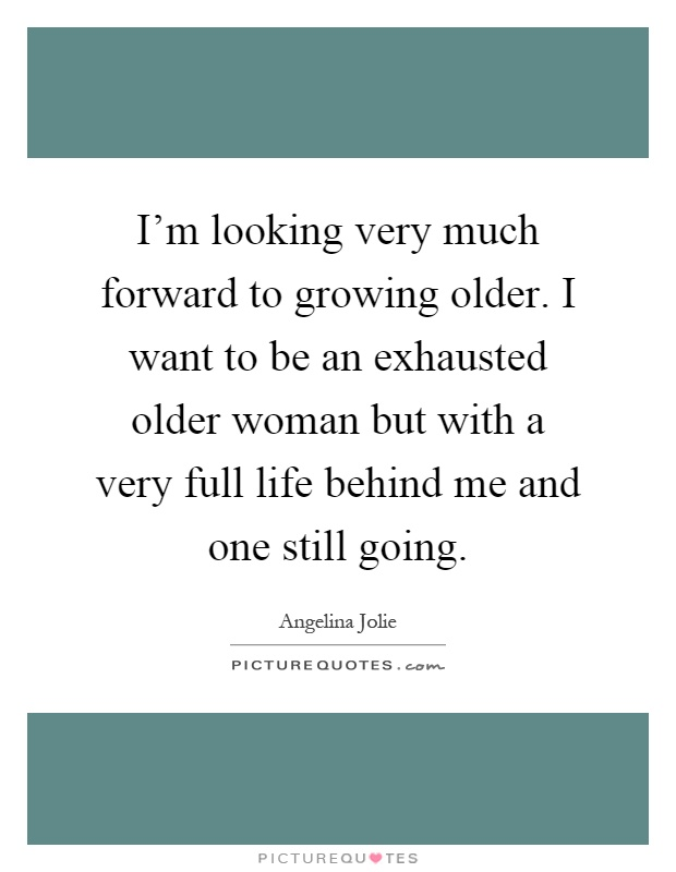 I'm looking very much forward to growing older. I want to be an exhausted older woman but with a very full life behind me and one still going Picture Quote #1