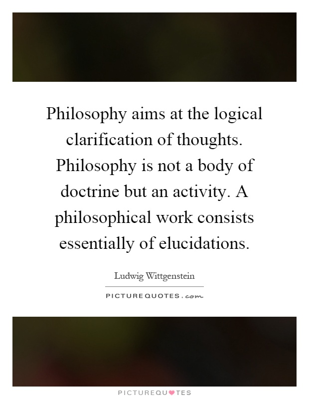 Philosophy aims at the logical clarification of thoughts. Philosophy is not a body of doctrine but an activity. A philosophical work consists essentially of elucidations Picture Quote #1