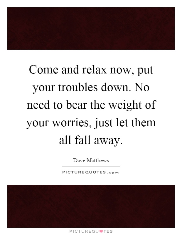 Come and relax now, put your troubles down. No need to bear the weight of your worries, just let them all fall away Picture Quote #1
