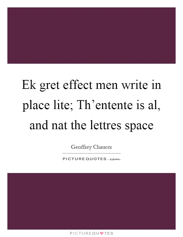 Ek gret effect men write in place lite; Th'entente is al, and nat the lettres space Picture Quote #1