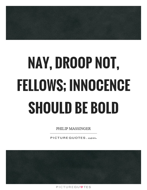 Nay, droop not, fellows; innocence should be bold Picture Quote #1
