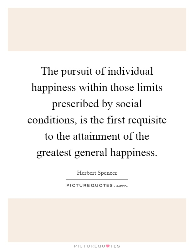 The pursuit of individual happiness within those limits prescribed by social conditions, is the first requisite to the attainment of the greatest general happiness Picture Quote #1