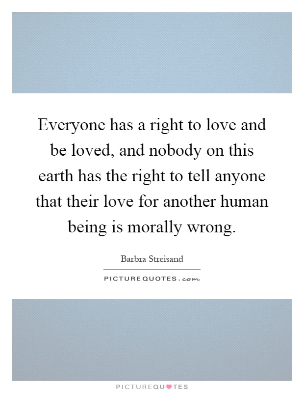 Everyone has a right to love and be loved, and nobody on this earth has the right to tell anyone that their love for another human being is morally wrong Picture Quote #1