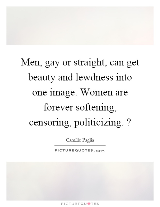 Men, gay or straight, can get beauty and lewdness into one image. Women are forever softening, censoring, politicizing.? Picture Quote #1