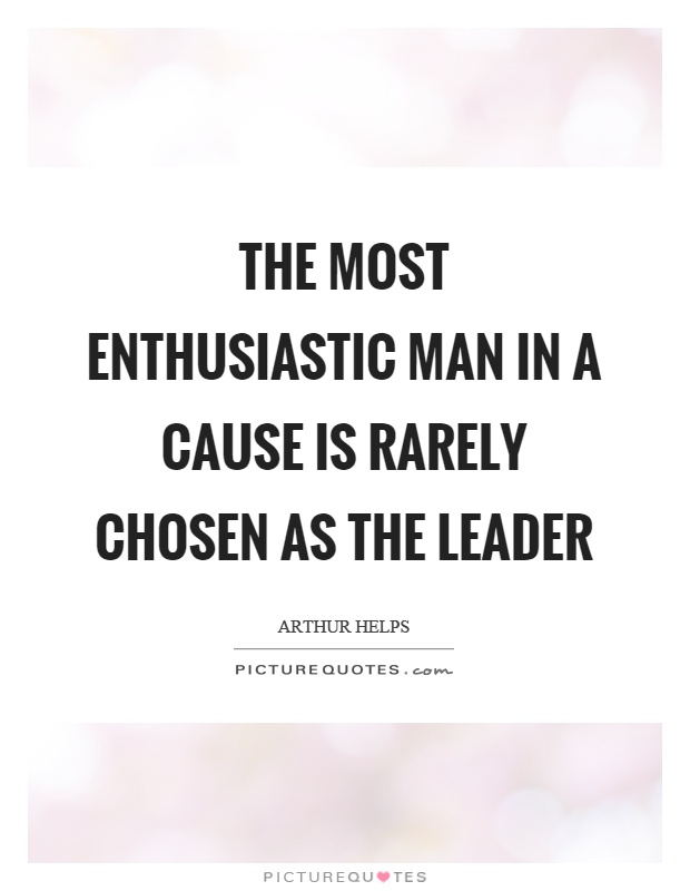 The most enthusiastic man in a cause is rarely chosen as the leader Picture Quote #1