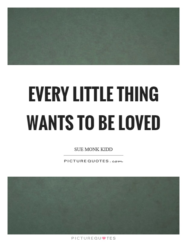 Every little thing wants to be loved Picture Quote #1