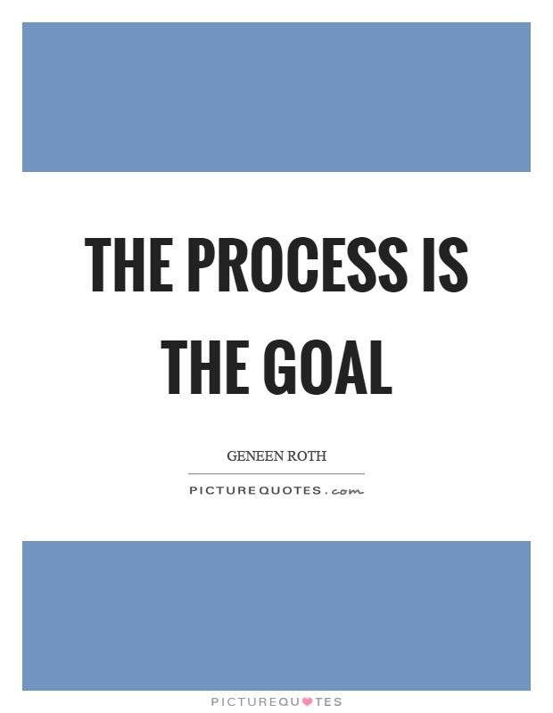 The process is the goal Picture Quote #1