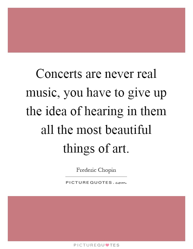 Concerts are never real music, you have to give up the idea of hearing in them all the most beautiful things of art Picture Quote #1