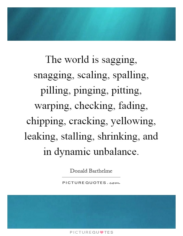 The world is sagging, snagging, scaling, spalling, pilling, pinging, pitting, warping, checking, fading, chipping, cracking, yellowing, leaking, stalling, shrinking, and in dynamic unbalance Picture Quote #1