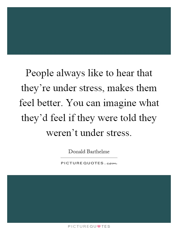 People always like to hear that they're under stress, makes them feel better. You can imagine what they'd feel if they were told they weren't under stress Picture Quote #1
