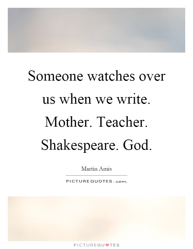 Someone watches over us when we write. Mother. Teacher. Shakespeare. God Picture Quote #1
