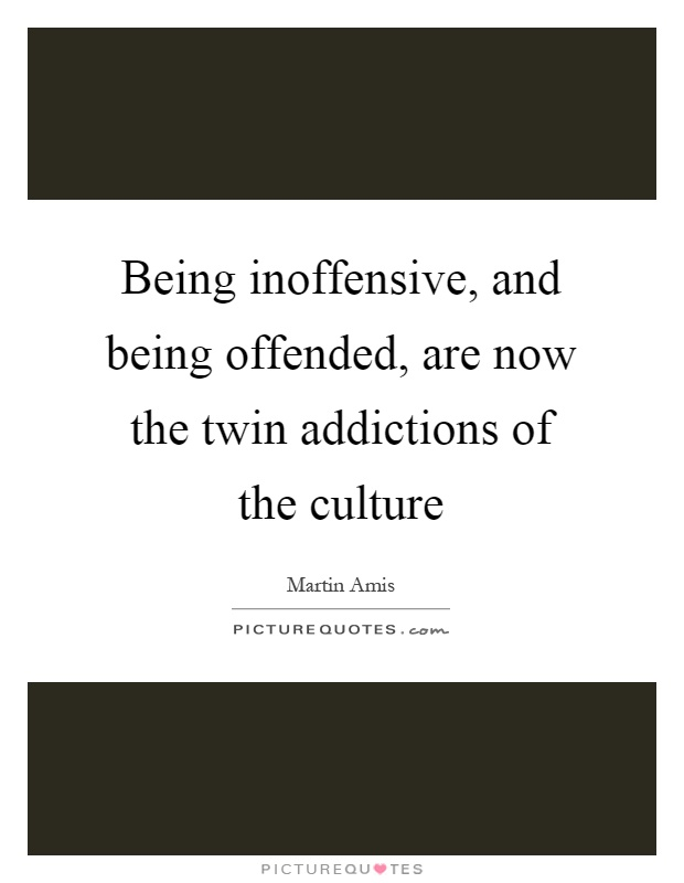 Being inoffensive, and being offended, are now the twin addictions of the culture Picture Quote #1