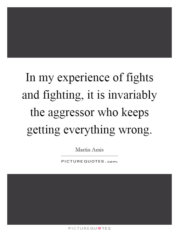 In my experience of fights and fighting, it is invariably the aggressor who keeps getting everything wrong Picture Quote #1