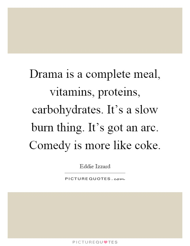 Drama is a complete meal, vitamins, proteins, carbohydrates. It's a slow burn thing. It's got an arc. Comedy is more like coke Picture Quote #1