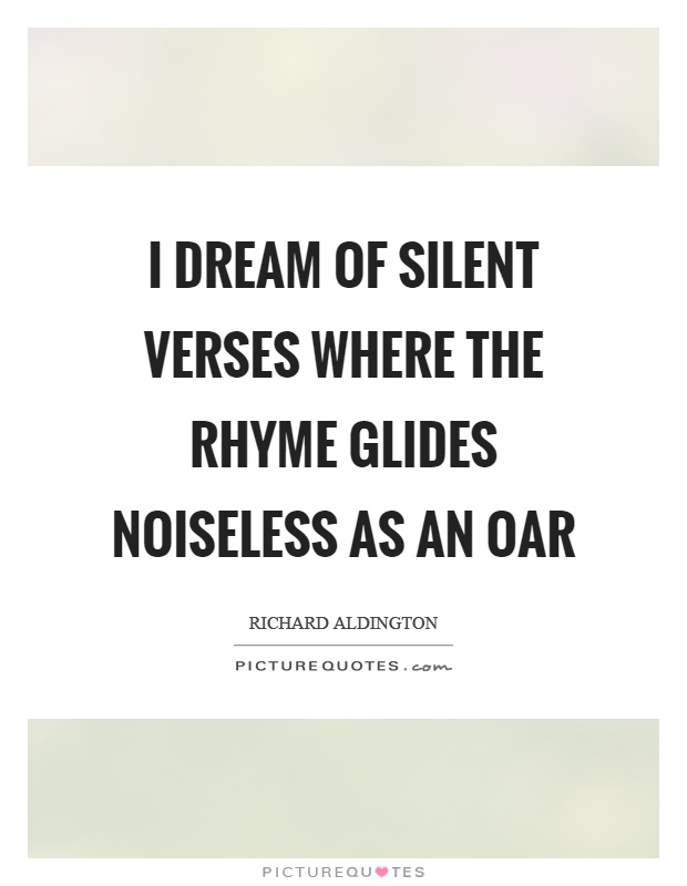 I dream of silent verses where the rhyme glides noiseless as an oar Picture Quote #1