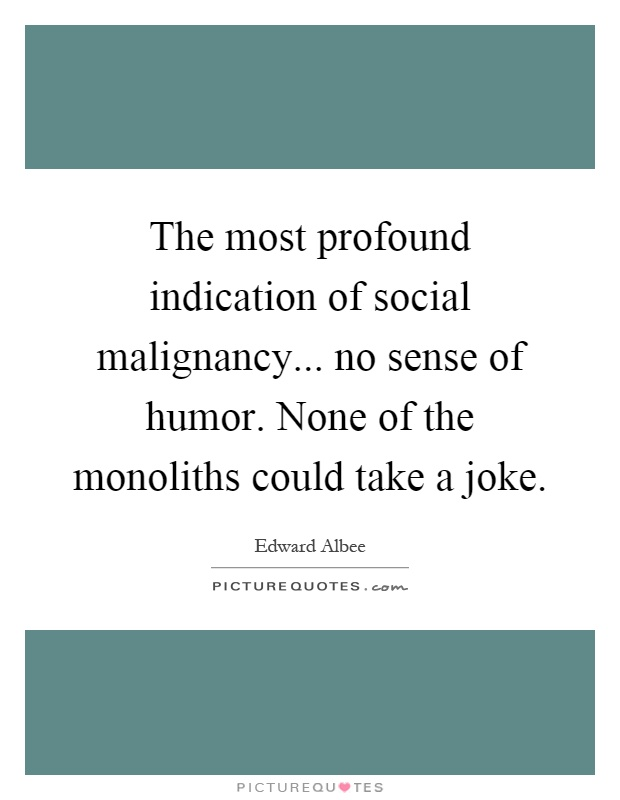 The most profound indication of social malignancy... no sense of humor. None of the monoliths could take a joke Picture Quote #1