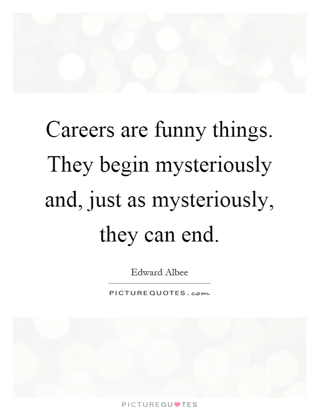 Careers are funny things. They begin mysteriously and, just as mysteriously, they can end Picture Quote #1