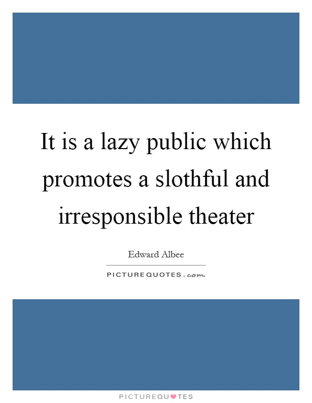 It is a lazy public which promotes a slothful and irresponsible theater Picture Quote #1
