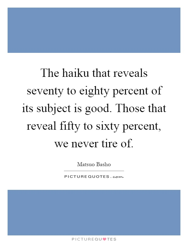 The haiku that reveals seventy to eighty percent of its subject is good. Those that reveal fifty to sixty percent, we never tire of Picture Quote #1