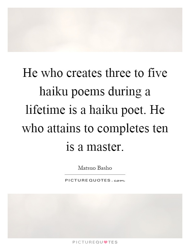 He who creates three to five haiku poems during a lifetime is a haiku poet. He who attains to completes ten is a master Picture Quote #1