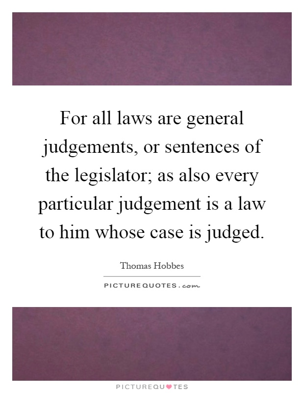 For all laws are general judgements, or sentences of the legislator; as also every particular judgement is a law to him whose case is judged Picture Quote #1