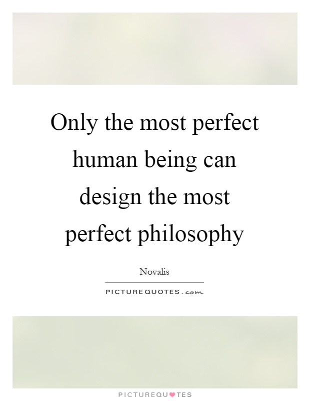 Only the most perfect human being can design the most perfect philosophy Picture Quote #1